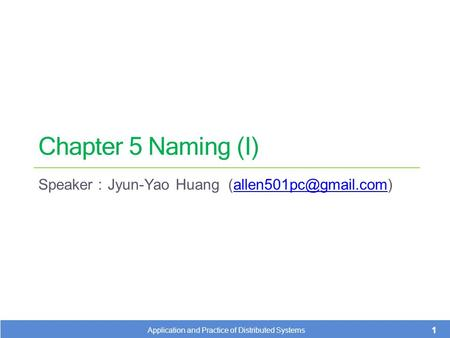Chapter 5 Naming (I) Speaker : Jyun-Yao Huang 1 Application and Practice of Distributed Systems.