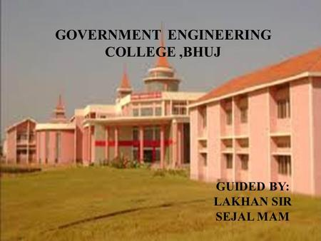 GOVERNMENT ENGINEERING COLLEGE,BHUJ GUIDED BY: LAKHAN SIR SEJAL MAM.
