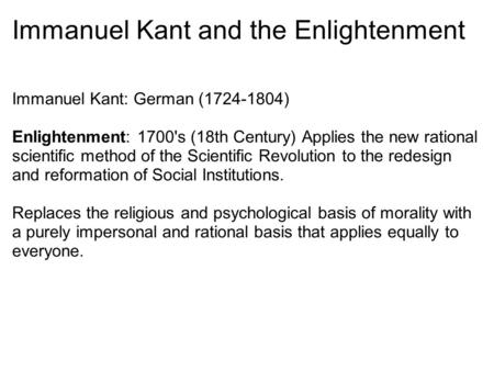 Immanuel Kant and the Enlightenment Immanuel Kant: German (1724-1804) Enlightenment: 1700's (18th Century) Applies the new rational scientific method of.