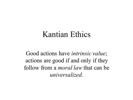 Kantian Ethics Good actions have intrinsic value; actions are good if and only if they follow from a moral law that can be universalized.