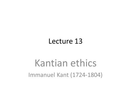 Lecture 13 Kantian ethics Immanuel Kant (1724-1804)