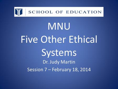 MNU Five Other Ethical Systems Dr. Judy Martin Session 7 – February 18, 2014.