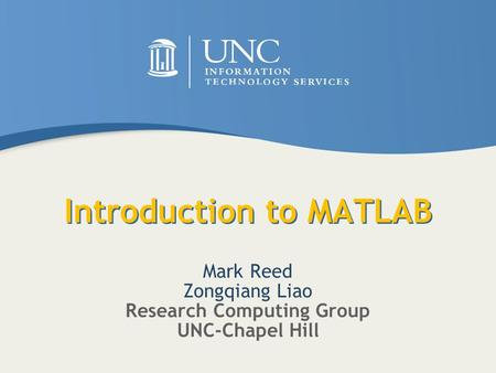Introduction to MATLAB Mark Reed Zongqiang Liao Research Computing Group UNC-Chapel Hill.