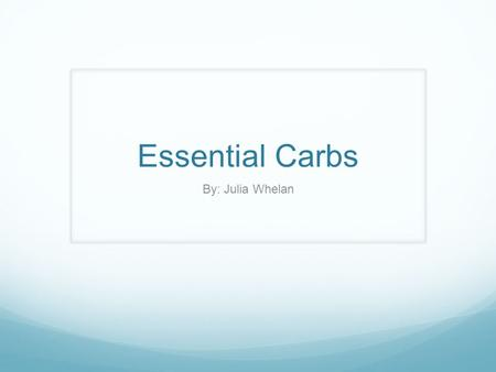 Essential Carbs By: Julia Whelan. What is it? Carbohydrates are essential! The body uses carbohydrates to make glucose which is the fuel of our bodies.