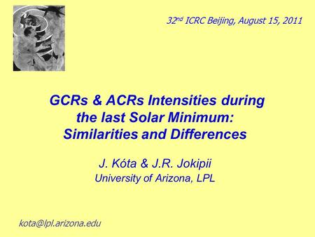 GCRs & ACRs Intensities during the last Solar Minimum: Similarities and Differences J. Kόta & J.R. Jokipii University of Arizona, LPL 32 nd ICRC Beijing,
