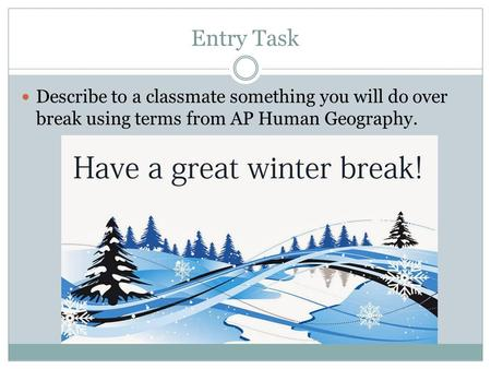 Entry Task Describe to a classmate something you will do over break using terms from AP Human Geography.