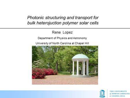 Photonic structuring and transport for bulk heterojuction polymer solar cells Rene Lopez Department of Physics and Astronomy University of North Carolina.