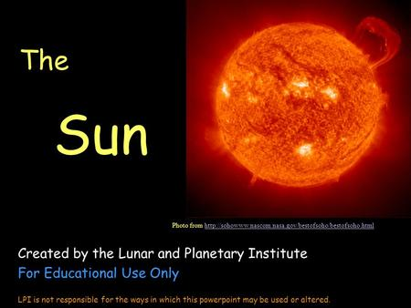 The Sun Created by the Lunar and Planetary Institute For Educational Use Only LPI is not responsible for the ways in which this powerpoint may be used.