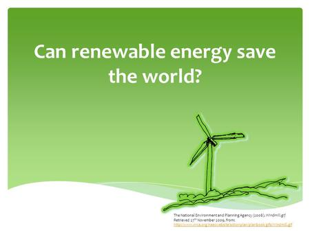 Can renewable energy save the world? The National Environment and Planning Agency (2008). Windmill.gif Retrieved 27 th November 2009, from: