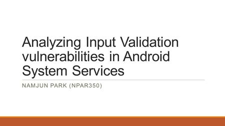 Analyzing Input Validation vulnerabilities in Android System Services NAMJUN PARK (NPAR350)