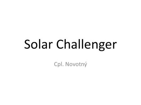 Solar Challenger Cpl. Novotný. Designed by Paul MacCready Powered entirely by photovoltaic cells 1981 completed 262 km flight from Pontoise to Manston.