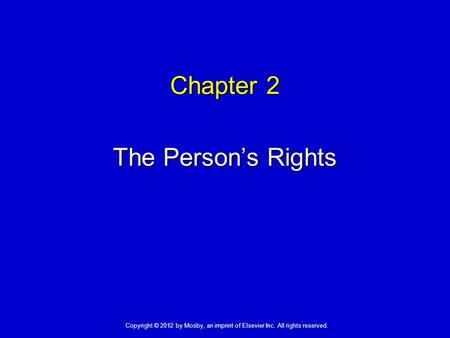Chapter 2 The Person's Rights Copyright © 2012 by Mosby, an imprint of Elsevier Inc. All rights reserved.