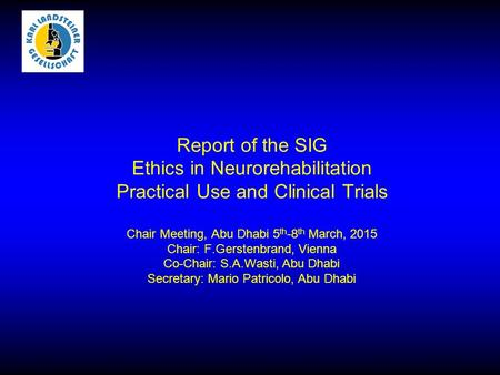 Report of the SIG Ethics in Neurorehabilitation Practical Use and Clinical Trials Chair Meeting, Abu Dhabi 5 th -8 th March, 2015 Chair: F.Gerstenbrand,