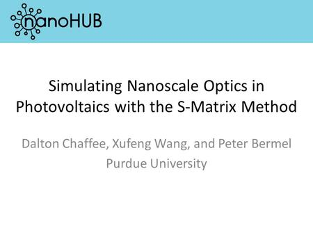 Simulating Nanoscale Optics in Photovoltaics with the S-Matrix Method Dalton Chaffee, Xufeng Wang, and Peter Bermel Purdue University.