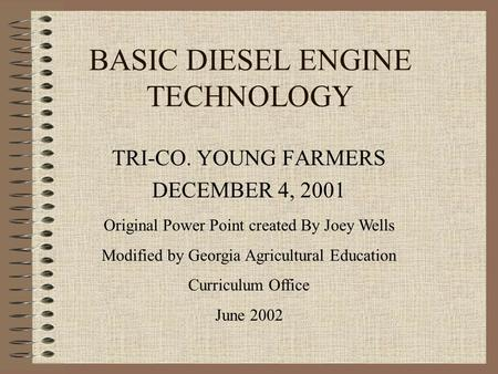 BASIC DIESEL ENGINE TECHNOLOGY TRI-CO. YOUNG FARMERS DECEMBER 4, 2001 Original Power Point created By Joey Wells Modified by Georgia Agricultural Education.