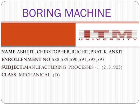 BORING MACHINE NAME: ABHIJIT, CHIRSTOPHER,RUCHIT,PRATIK,ANKIT ENROLLENMENT NO:588,589,590,591,592,593 SUBJECT:MANUFACTURING PROCESSES -1 (2131903) CLASS:
