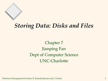 Database Management Systems, R. Ramakrishnan and J. Gehrke 1 Storing Data: Disks and Files Chapter 7 Jianping Fan Dept of Computer Science UNC-Charlotte.
