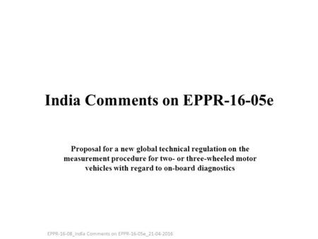 India Comments on EPPR-16-05e Proposal for a new global technical regulation on the measurement procedure for two- or three-wheeled motor vehicles with.