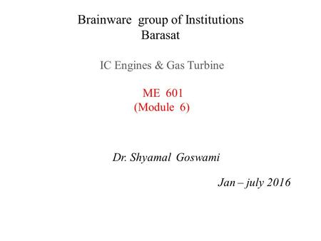 Brainware group of Institutions Barasat <strong>IC</strong> <strong>Engines</strong> & Gas Turbine ME 601 (Module 6) Dr. Shyamal Goswami Jan – july 2016.