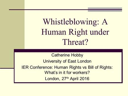 Whistleblowing: A Human Right under Threat? Catherine Hobby University of East London IER Conference: Human Rights vs Bill of Rights: What's in it for.