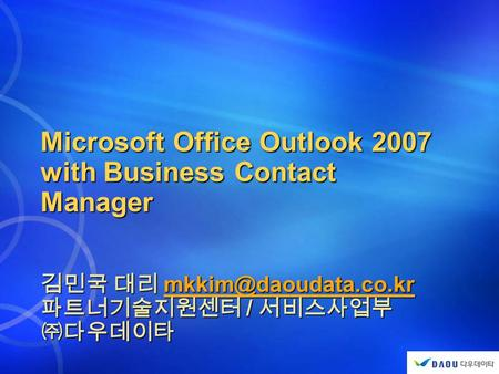 Microsoft Office Outlook 2007 with Business Contact Manager 김민국 대리  파트너기술지원센터 / 서비스사업부 ㈜다우데이타.