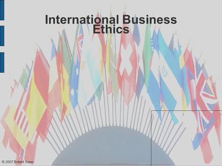 © 2007 Robert Sweo International Business Ethics.