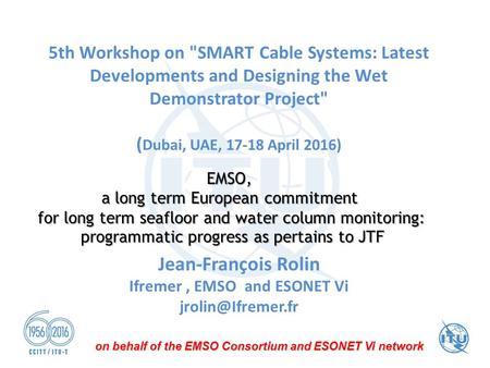 5th Workshop on SMART Cable Systems: Latest Developments and Designing the Wet Demonstrator Project ( Dubai, UAE, 17-18 April 2016) Jean-François Rolin.
