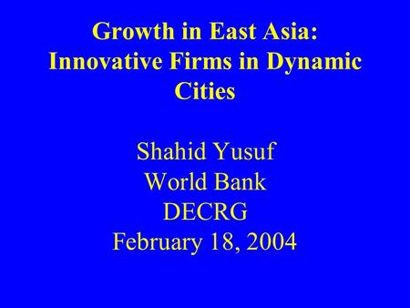 Growth in East Asia: Innovative Firms in Dynamic Cities Shahid Yusuf World Bank DECRG February 18, 2004.