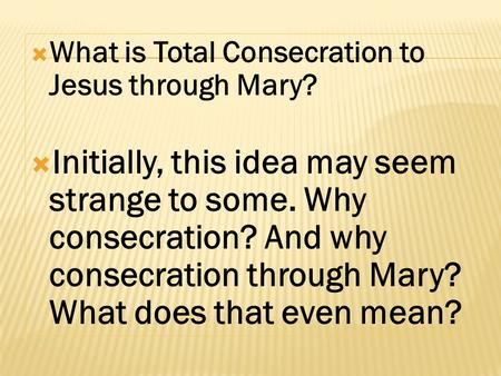  What is Total Consecration to Jesus through Mary?  Initially, this idea may seem strange to some. Why consecration? And why consecration through Mary?