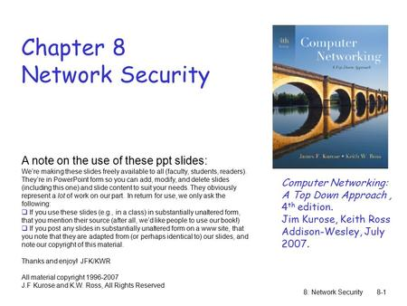 8: Network Security8-1 Chapter 8 Network Security A note on the use of these ppt slides: We're making these slides freely available to all (faculty, students,