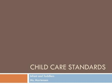 CHILD CARE STANDARDS Infant and Toddlers Ms. Mortensen.
