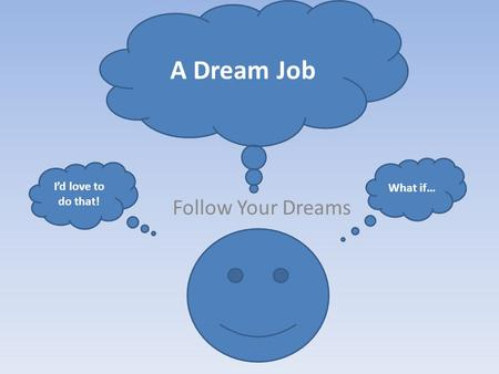 Follow Your Dreams A Dream Job What if… I'd love to do that!