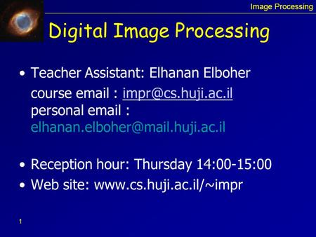 <strong>Image</strong> <strong>Processing</strong> 1 Digital <strong>Image</strong> <strong>Processing</strong> Teacher Assistant: Elhanan Elboher course personal