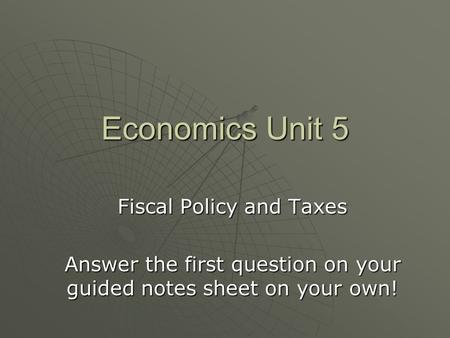 Economics Unit 5 Fiscal Policy and Taxes Answer the first question on your guided notes sheet on your own!