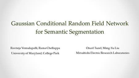 Gaussian Conditional Random Field Network for Semantic Segmentation Raviteja Vemulapalli, Rama Chellappa University of Maryland, College Park Oncel Tuzel,