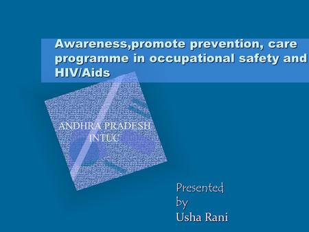 Awareness,promote prevention, care programme in occupational safety and HIV/Aids ANDHRA PRADESH INTUC Presentedby Usha Rani.