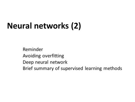 Neural networks (2) Reminder Avoiding overfitting Deep neural network Brief summary of supervised learning methods.