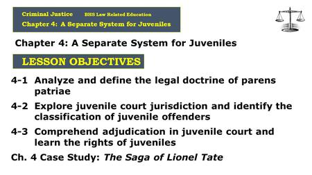 Criminal Justice BHS Law Related Education Chapter 4: A Separate System for Juveniles LESSON OBJECTIVES 4-1 Analyze and define the legal doctrine of parens.
