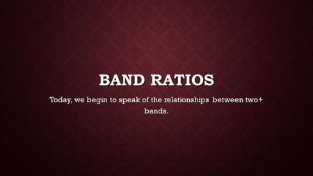 BAND RATIOS Today, we begin to speak of the relationships between two+ bands.
