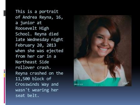 This is a portrait of Andrea Reyna, 16, a junior at Roosevelt High School. Reyna died late Wednesday night February 20, 2013 when she was ejected from.