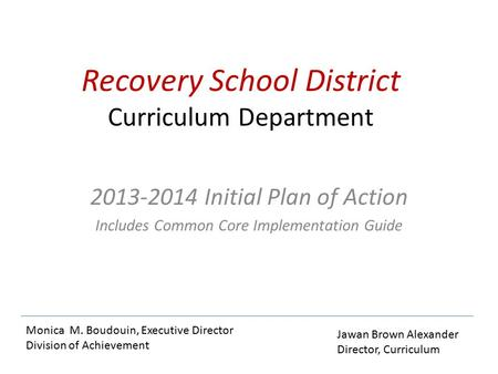 Recovery School District Curriculum Department 2013-2014 Initial Plan of Action Includes Common Core Implementation Guide Monica M. Boudouin, Executive.