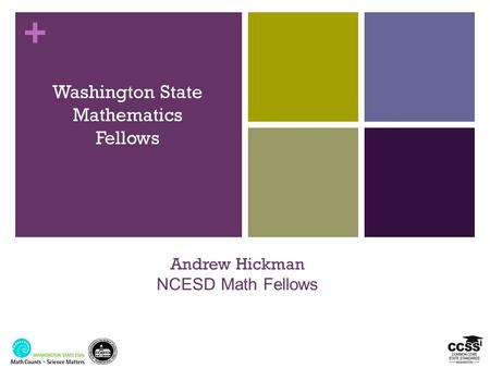 + Washington State Mathematics Fellows Andrew Hickman NCESD Math Fellows.