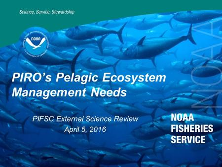 1 PIRO's Pelagic Ecosystem Management Needs PIFSC External Science Review April 5, 2016.