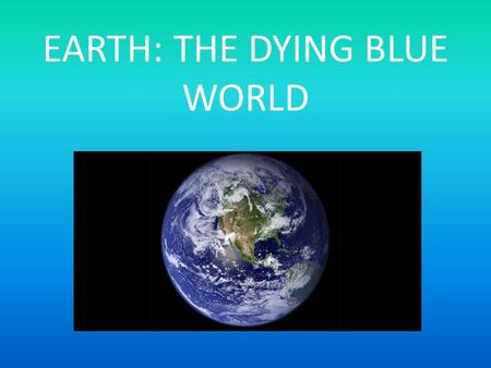 EARTH: THE DYING BLUE WORLD. The world's oceans are dying. Humans are dumping hundreds of thousands of tons of garbage and plastic in the ocean every.