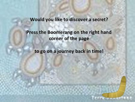 Would you like to discover a secret? Press the Boomerang on the right hand corner of the page to go on a journey back in time!