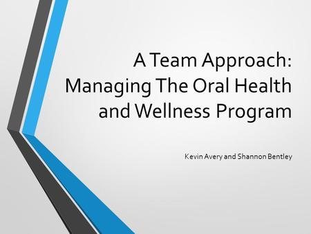 A Team Approach: Managing The Oral Health and Wellness Program Kevin Avery and Shannon Bentley.