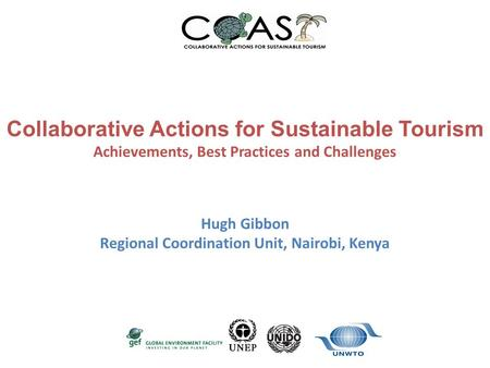 Collaborative Actions for Sustainable Tourism Achievements, Best Practices and Challenges Hugh Gibbon Regional Coordination Unit, Nairobi, Kenya.