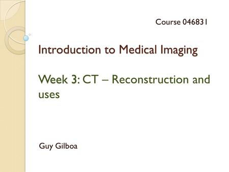Introduction to Medical Imaging Week 3: Introduction to Medical Imaging Week 3: CT – Reconstruction and uses Guy Gilboa Course 046831.