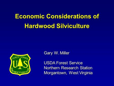 Gary W. Miller USDA Forest Service Northern Research Station Morgantown, West Virginia Economic Considerations of Hardwood Silviculture.