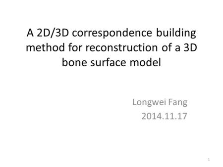 A 2D/3D correspondence building method for reconstruction of a 3D bone surface model Longwei Fang 2014.11.17 1.